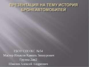 ГБОУ СПО КС №54 Мастер Ильясов Камиль Зиннурович Группа 2ам2 Шмелев Алексей А