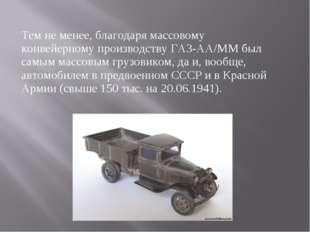 Тем не менее, благодаря массовому конвейерному производству ГАЗ-АА/ММ был сам