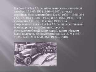 На базе ГАЗ-ААА серийно выпускались штабной автобус ГАЗ-05-193 (1936—1945), а
