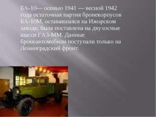 БА-10— осенью 1941 — весной 1942 года остаточная партия бронекорпусов БА-10М,
