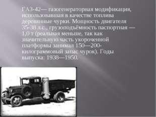 ГАЗ-42— газогенераторная модификация, использовавшая в качестве топлива дерев