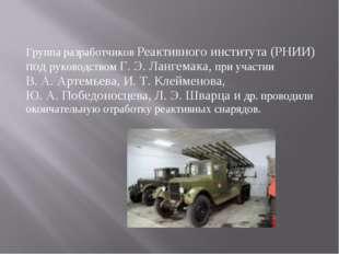 Группа разработчиков Реактивного института (РНИИ) под руководством Г.Э.Ланг