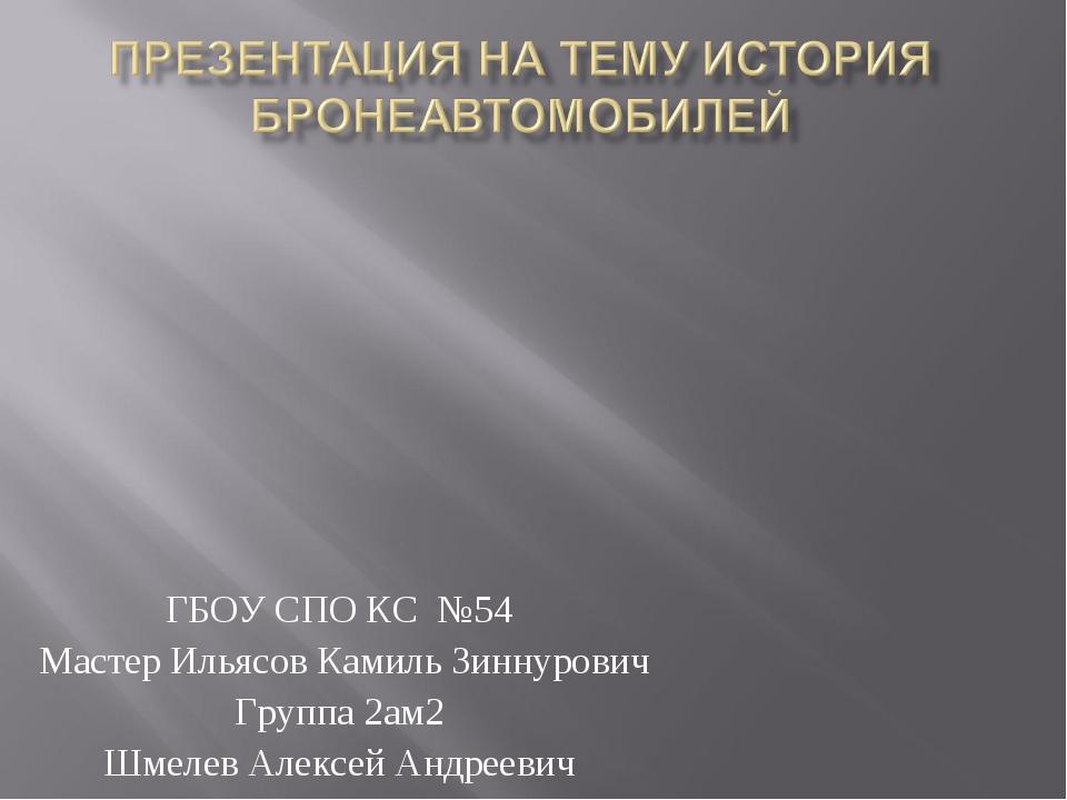ГБОУ СПО КС №54 Мастер Ильясов Камиль Зиннурович Группа 2ам2 Шмелев Алексей А...