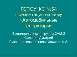 ГБПОУ КС №54 Презентация на тему «Автомобильные генераторы» Выполнил студент