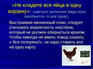 «Не кладите все яйца в одну корзину»- советуют англичане (ведь если разобьютс