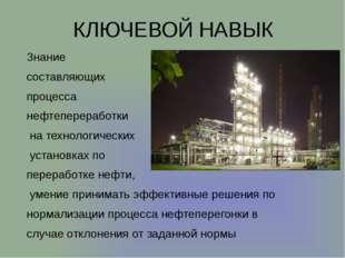 КЛЮЧЕВОЙ НАВЫК Знание составляющих процесса нефтепереработки на технологическ