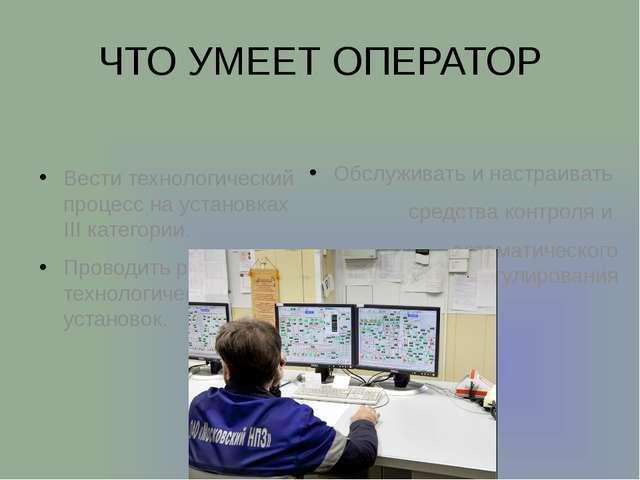 ЧТО УМЕЕТ ОПЕРАТОР Вести технологический процесс на установках III категории....