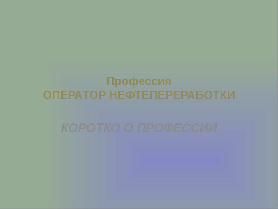 Профессия ОПЕРАТОР НЕФТЕПЕРЕРАБОТКИ КОРОТКО О ПРОФЕССИИ