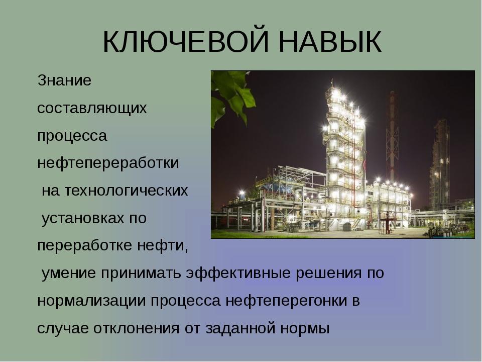 КЛЮЧЕВОЙ НАВЫК Знание составляющих процесса нефтепереработки на технологическ...