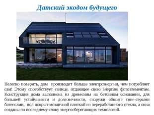 Датский экодом будущего Нелегко поверить, дом производит больше электроэнерги