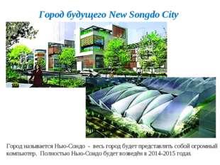 Город будущего New Songdo City Город называется Нью-Сондо - весь город будет