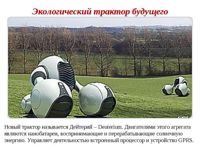 Экологический трактор будущего Новый трактор называется Дейтерий – Deuterium....