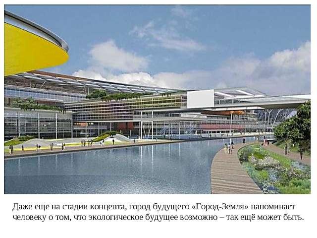 Даже еще на стадии концепта, город будущего «Город-Земля» напоминает человеку...