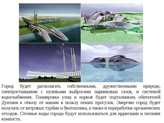 Город будет располагать собственными, дружественными природе, электростанциям...
