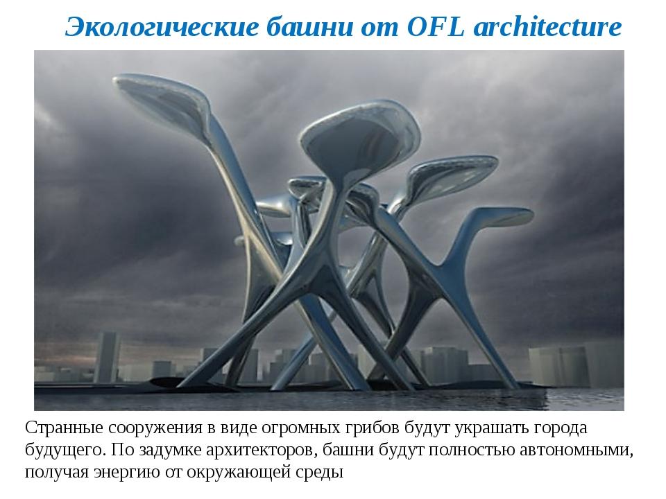 Экологические башни от OFL architecture Странные сооружения в виде огромных г...
