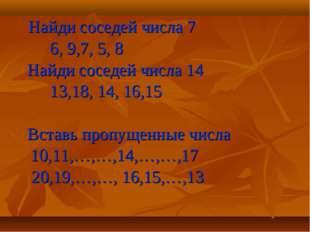 Найди соседей числа 7 6, 9,7, 5, 8 Найди соседей числа 14 13,18, 14, 16,