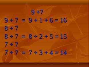9 +7 9 + 7 = 9 + 1 + 6 = 16 8 + 7 8 + 7 = 8 + 2 + 5 = 15 7 + 7 7 + 7 = 7 + 3