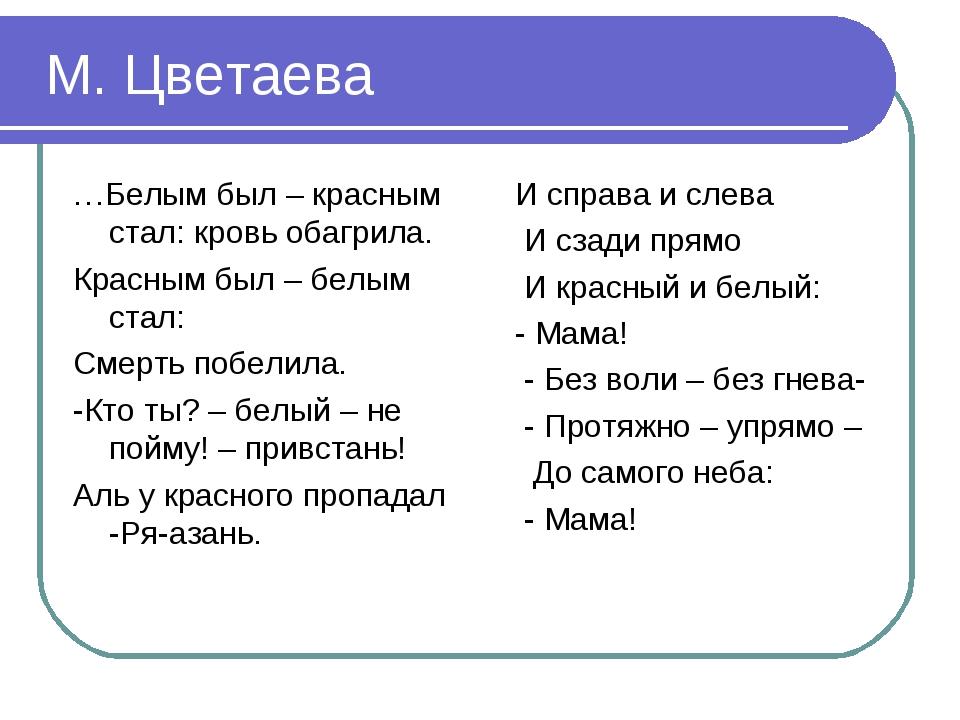 М. Цветаева …Белым был – красным стал: кровь обагрила. Красным был – белым с...