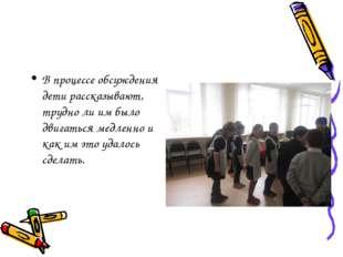 В процессе обсуждения дети рассказывают, трудно ли им было двигаться медленно