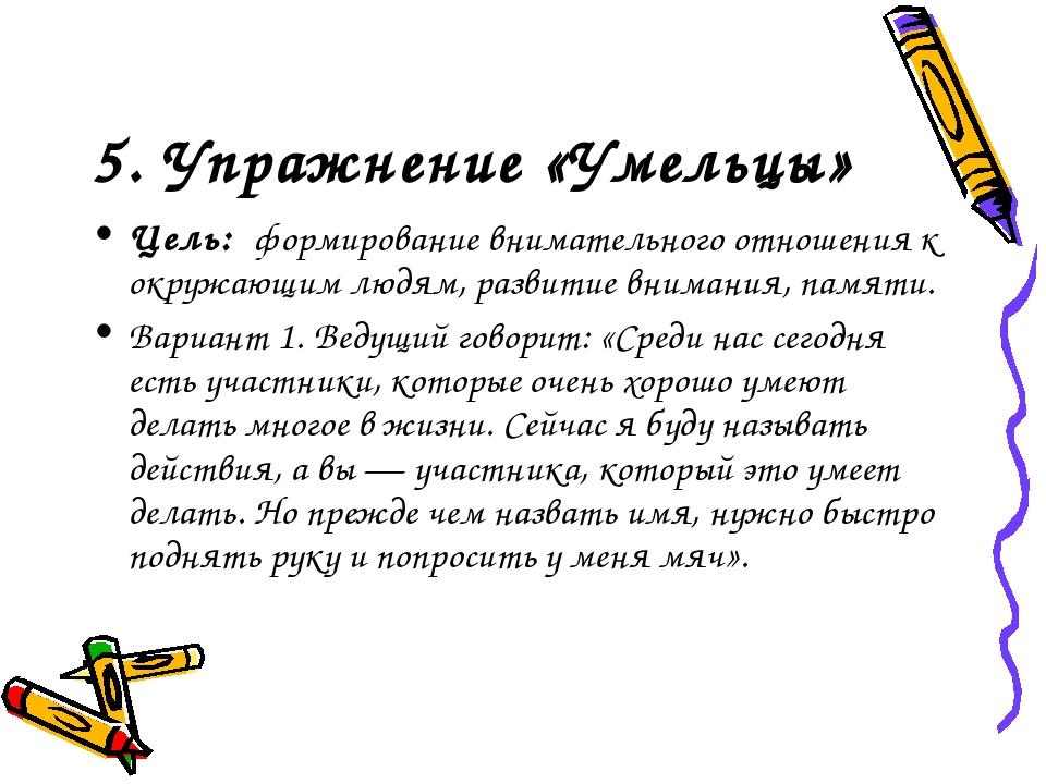 5. Упражнение «Умельцы» Цель: формирование внимательного отношения к окружающ...