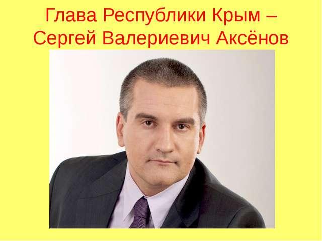 Глава Республики Крым – Сергей Валериевич Аксёнов