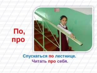 Спускаться по лестнице. Читать про себя. По, про