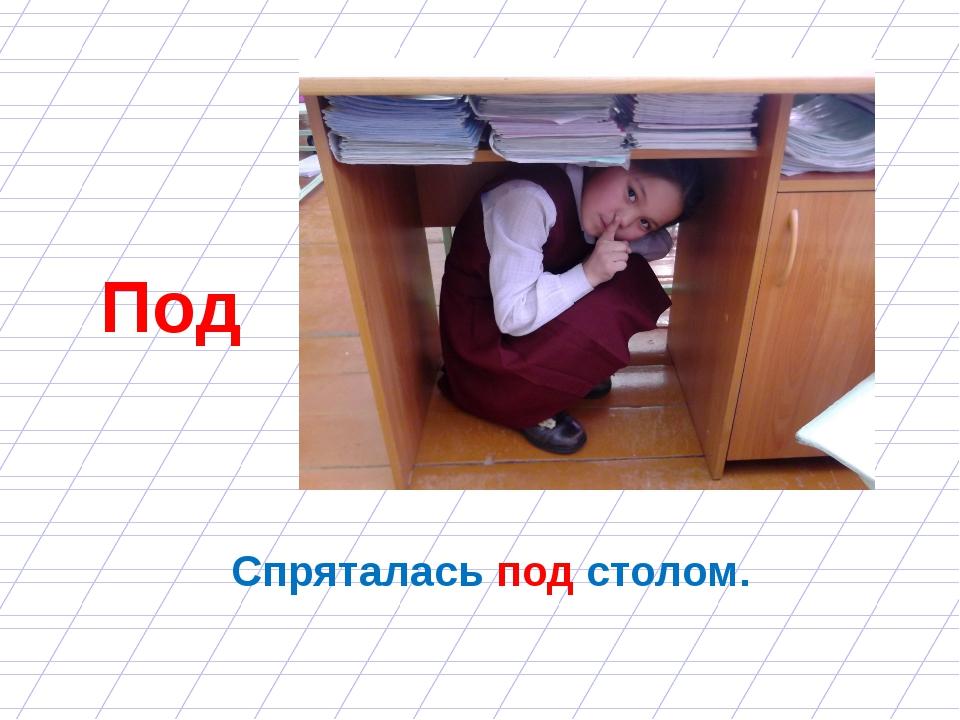 Спряталась под столом. Под