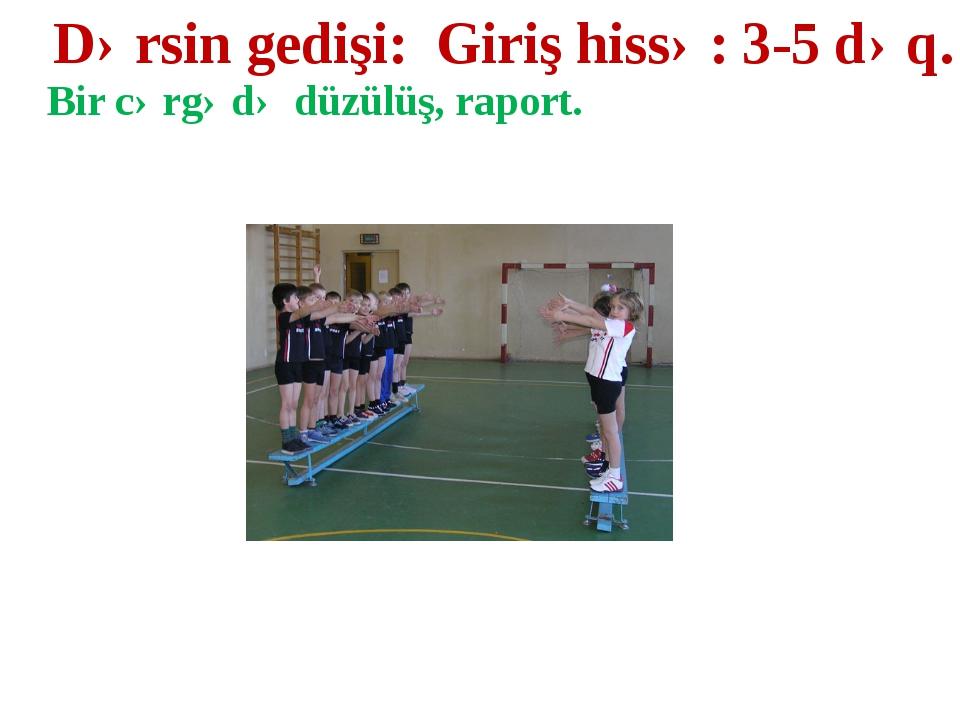 Dərsin gedişi: Giriş hissə: 3-5 dəq. Bir cərgədə düzülüş, raport.