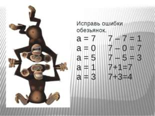 Исправь ошибки обезьянок. а = 7 7 – 7 = 1 а = 0 7 – 0 = 7 а = 5 7 – 5 = 3