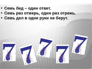 Семь бед – один ответ. Семь раз отмерь, один раз отрежь. Семь дел в одни рук