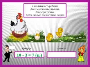 Решение: Проверка: 10 - 3 = 7 (ц.) У хохлатки есть ребятки: Десять крошечных