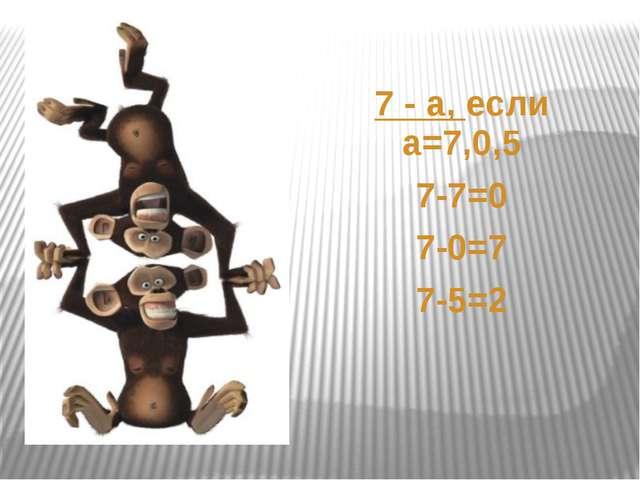 7 -а, если а=7,0,5 7-7=0 7-0=7 7-5=2