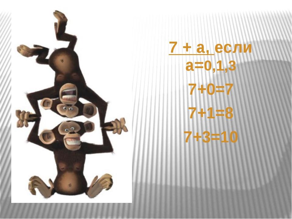 7 +а, если а=0,1,3 7+0=7 7+1=8 7+3=10