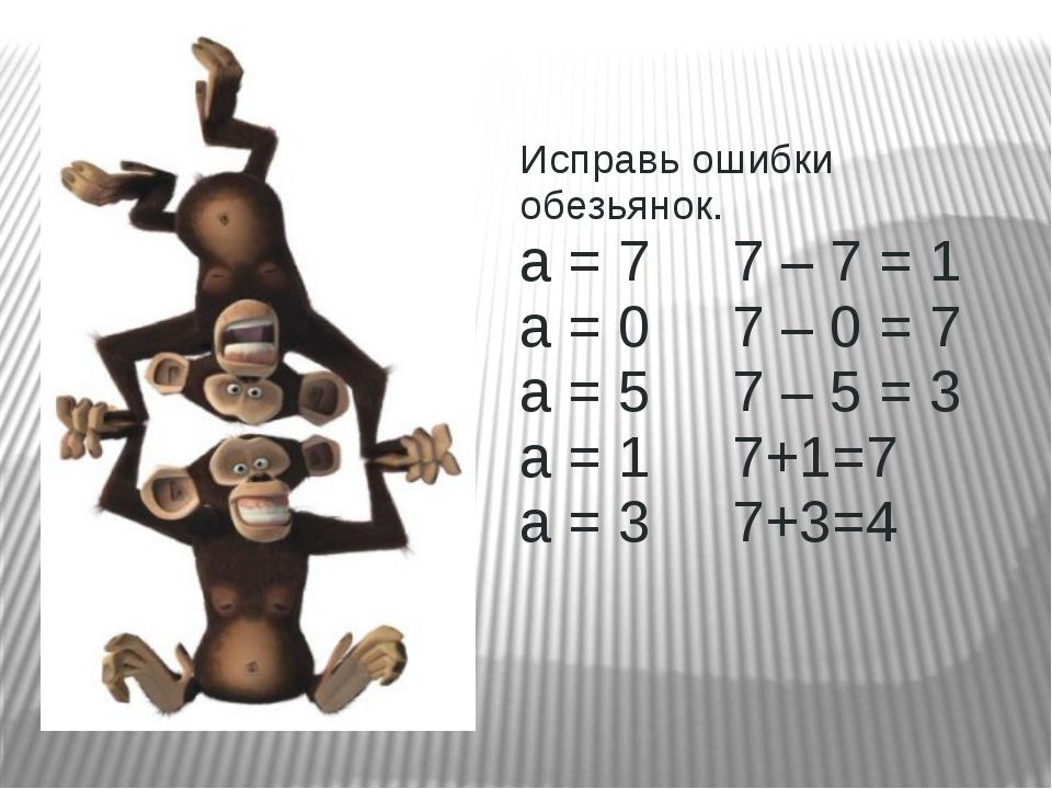 Исправь ошибки обезьянок. а = 7 7 – 7 = 1 а = 0 7 – 0 = 7 а = 5 7 – 5 = 3...