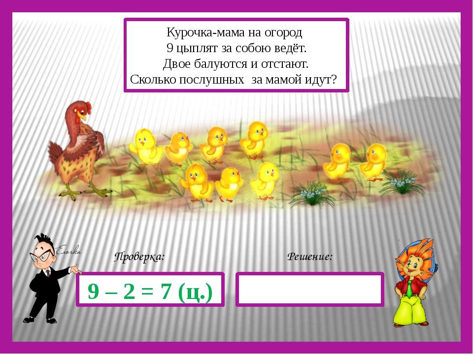 Решение: Проверка: 9 – 2 = 7 (ц.) Курочка-мама на огород 9 цыплят за собою в...