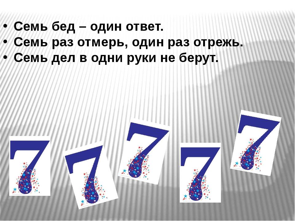 Семь бед – один ответ. Семь раз отмерь, один раз отрежь. Семь дел в одни рук...