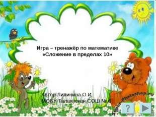 Игра – тренажёр по математике «Сложение в пределах 10» Автор Липинина О.И МОБ