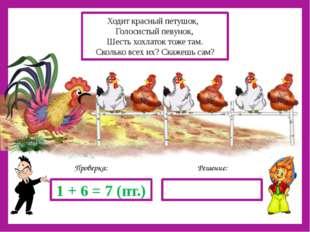 Решение: Проверка: 1 + 6 = 7 (пт.) Ходит красный петушок, Голосистый певунок