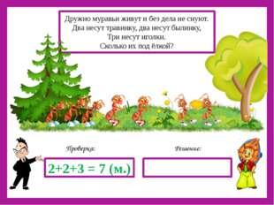 Решение: Проверка: 2+2+3 = 7 (м.) Дружно муравьи живут и без дела не снуют.