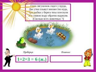 Решение: Проверка: 1+2+3 = 6 (ж.) Один лягушонок сидел у пруда, Две утки плы