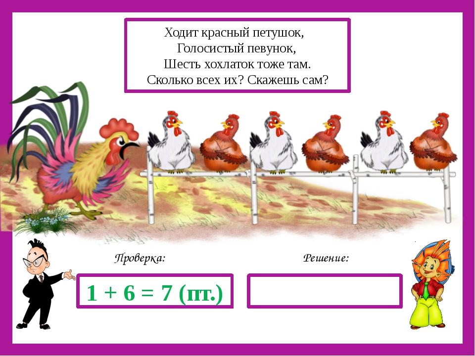 Решение: Проверка: 1 + 6 = 7 (пт.) Ходит красный петушок, Голосистый певунок...
