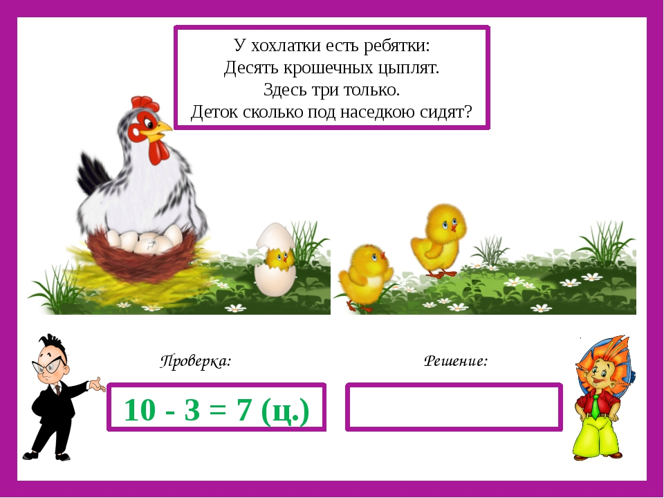 Решение: Проверка: 10 - 3 = 7 (ц.) У хохлатки есть ребятки: Десять крошечных...