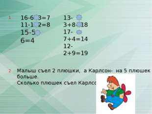 16-6- 3=7 11-1- 2=8 15-5- 6=4 13-3+8=18 17-7+4=14 12-2+9=19 Малыш съел 2 плюш