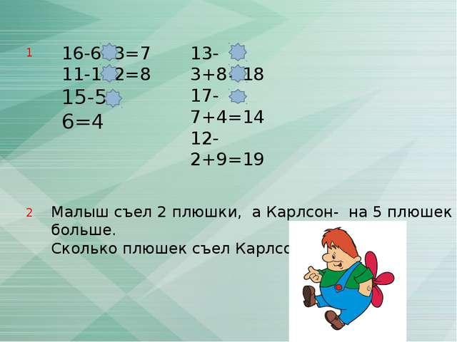 16-6- 3=7 11-1- 2=8 15-5- 6=4 13-3+8=18 17-7+4=14 12-2+9=19 Малыш съел 2 плюш...