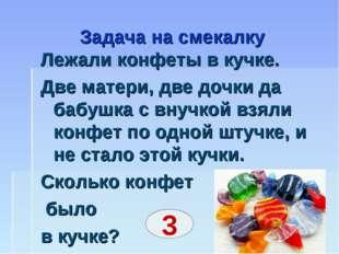 Задача на смекалку Лежали конфеты в кучке. Две матери, две дочки да бабушка с