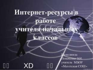 ⎛⎝ XD ⎠⎞ Интернет-ресурсы в работе учителя начальных классов Выполнила: Ломач