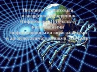 Интернет-это массовый и оперативный источник Информации. Он обладает колосаль