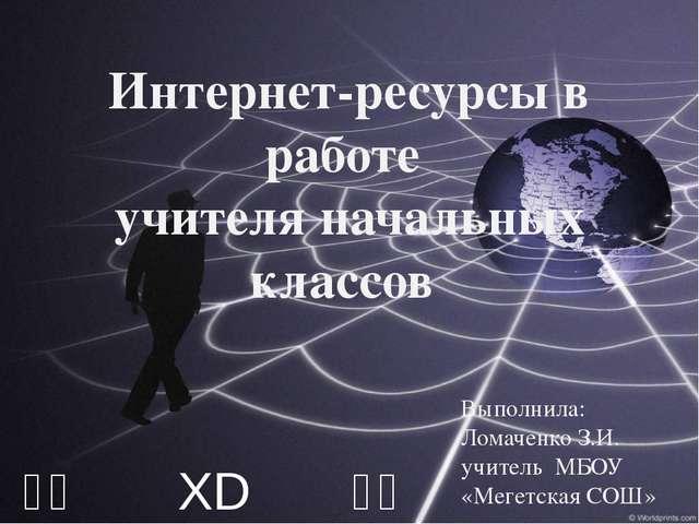 ⎛⎝ XD ⎠⎞ Интернет-ресурсы в работе учителя начальных классов Выполнила: Ломач...