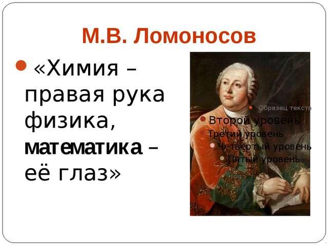 М.В. Ломоносов «Химия – правая рука физика, математика – её глаз»