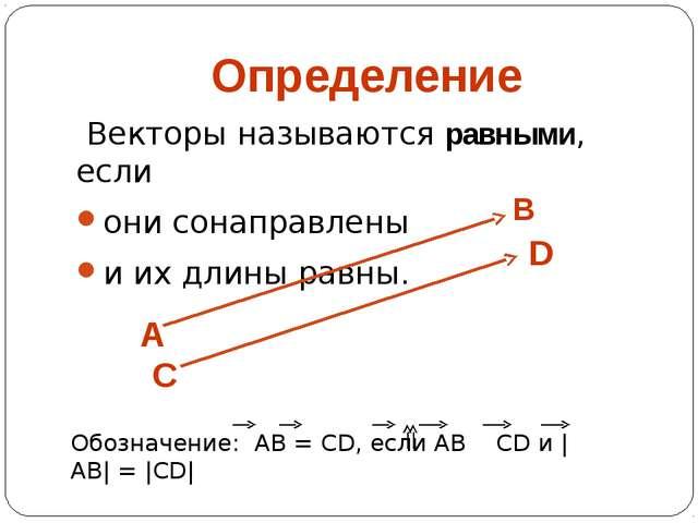 Определение Векторы называются равными, если они сонаправлены и их длины равн...